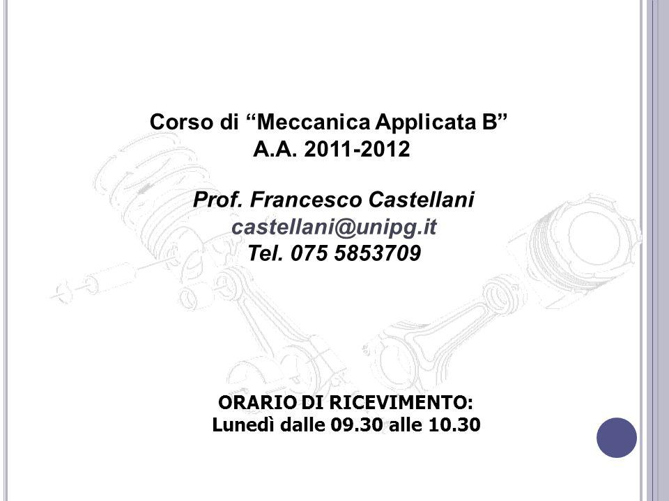 Corso di Meccanica Applicata B A.A. 2011-2012 Prof. Francesco Castellani castellani@unipg.it Tel. 075 5853709 ORARIO DI RICEVIMENTO: Lunedì dalle 09.3