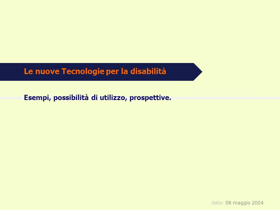 data: 08 maggio 2004 Le nuove Tecnologie per la disabilità Esempi, possibilità di utilizzo, prospettive.