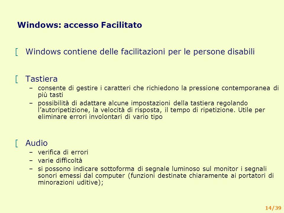 14/39 Windows: accesso Facilitato [Windows contiene delle facilitazioni per le persone disabili [Tastiera –consente di gestire i caratteri che richiedono la pressione contemporanea di più tasti –possibilità di adattare alcune impostazioni della tastiera regolando lautoripetizione, la velocità di risposta, il tempo di ripetizione.