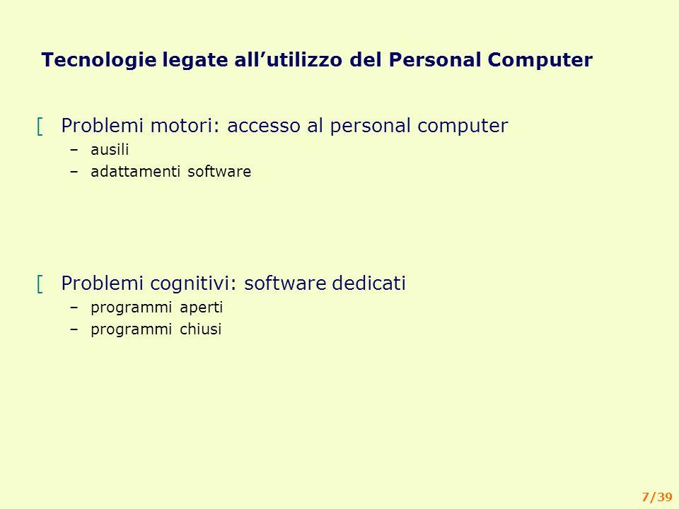 7/39 Tecnologie legate allutilizzo del Personal Computer [Problemi motori: accesso al personal computer –ausili –adattamenti software [Problemi cognitivi: software dedicati –programmi aperti –programmi chiusi