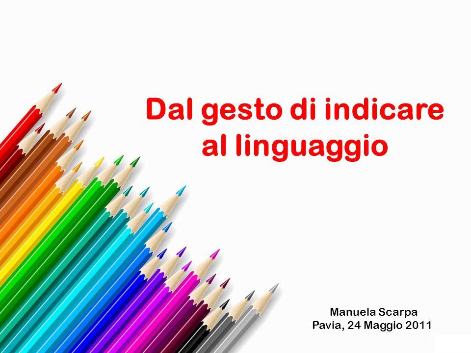 Dal gesto di indicare al linguaggio Manuela Scarpa Pavia, 24 Maggio 2011