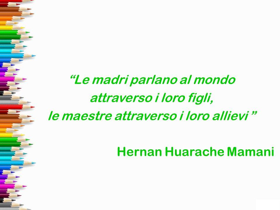 Le madri parlano al mondo attraverso i loro figli, le maestre attraverso i loro allievi Hernan Huarache Mamani
