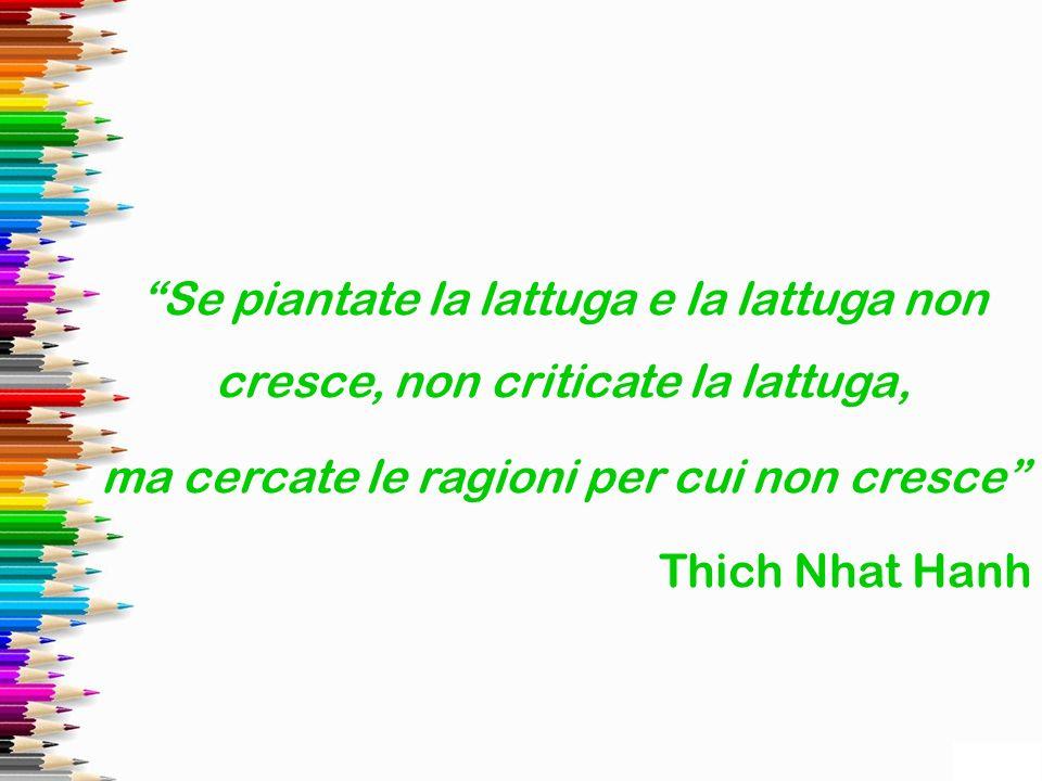 Se piantate la lattuga e la lattuga non cresce, non criticate la lattuga, ma cercate le ragioni per cui non cresce Thich Nhat Hanh