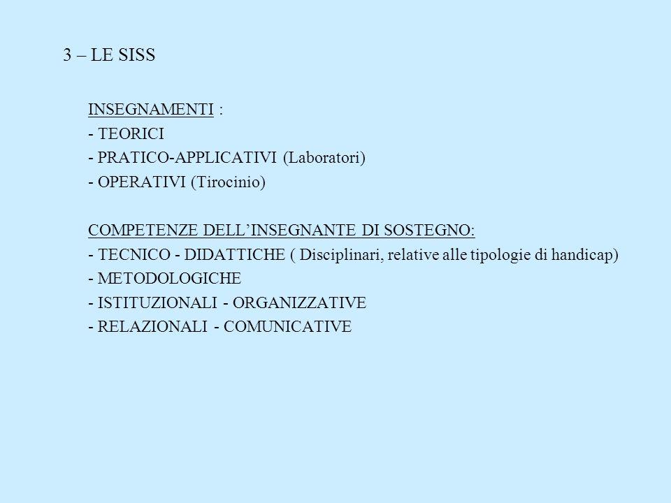 3 – LE SISS INSEGNAMENTI : - TEORICI - PRATICO-APPLICATIVI (Laboratori) - OPERATIVI (Tirocinio) COMPETENZE DELLINSEGNANTE DI SOSTEGNO: - TECNICO - DID