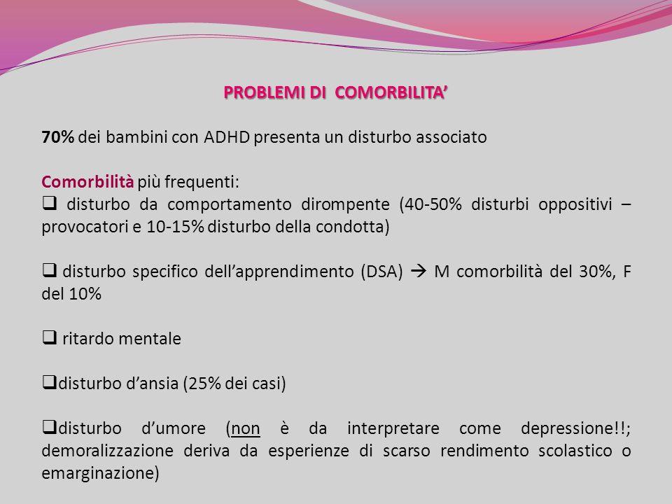 PROBLEMI DI COMORBILITA 70% dei bambini con ADHD presenta un disturbo associato Comorbilità più frequenti: disturbo da comportamento dirompente (40-50% disturbi oppositivi – provocatori e 10-15% disturbo della condotta) disturbo specifico dellapprendimento (DSA) M comorbilità del 30%, F del 10% ritardo mentale disturbo dansia (25% dei casi) disturbo dumore (non è da interpretare come depressione!!; demoralizzazione deriva da esperienze di scarso rendimento scolastico o emarginazione)