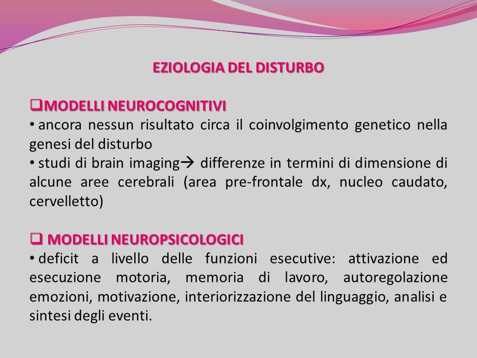 EZIOLOGIA DEL DISTURBO MODELLI NEUROCOGNITIVI MODELLI NEUROCOGNITIVI ancora nessun risultato circa il coinvolgimento genetico nella genesi del disturbo studi di brain imaging differenze in termini di dimensione di alcune aree cerebrali (area pre-frontale dx, nucleo caudato, cervelletto) MODELLI NEUROPSICOLOGICI MODELLI NEUROPSICOLOGICI deficit a livello delle funzioni esecutive: attivazione ed esecuzione motoria, memoria di lavoro, autoregolazione emozioni, motivazione, interiorizzazione del linguaggio, analisi e sintesi degli eventi.