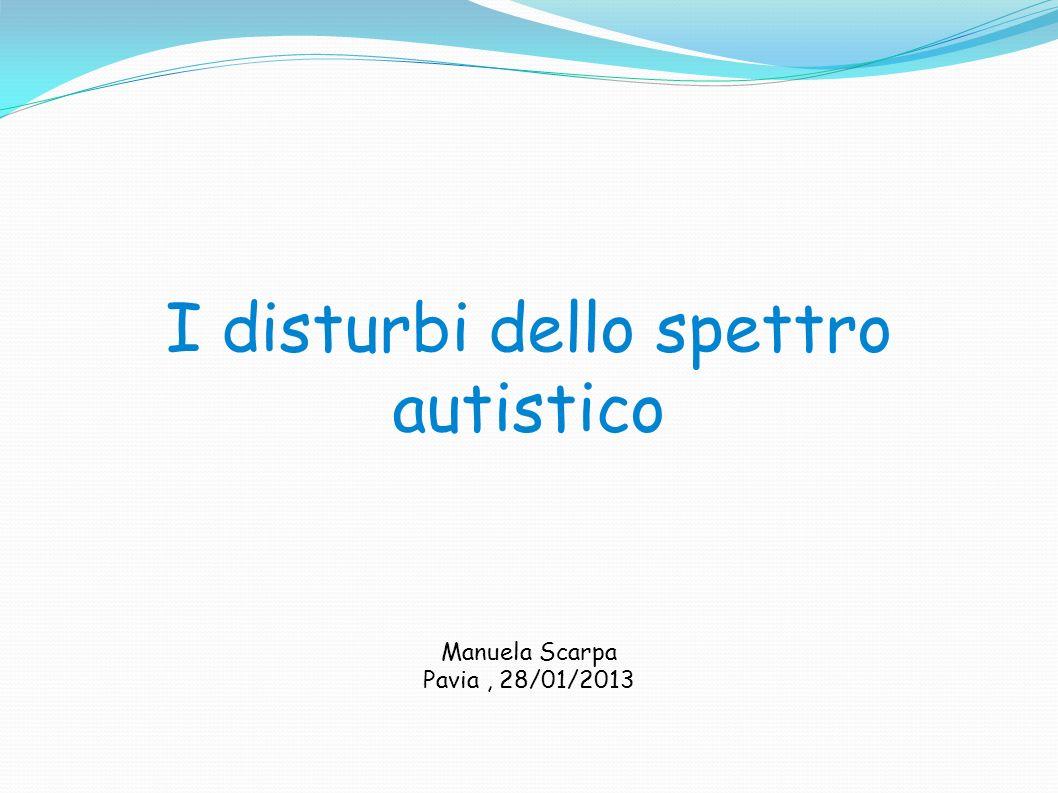 I disturbi dello spettro autistico Manuela Scarpa Pavia, 28/01/2013
