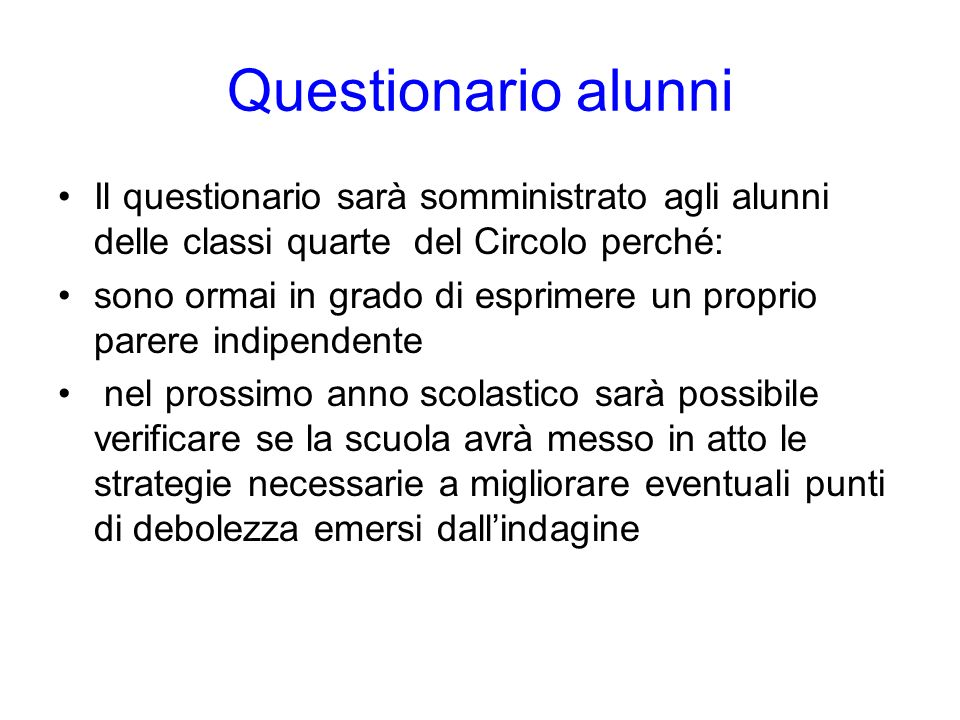Questionario alunni Il questionario sarà somministrato agli alunni delle classi quarte del Circolo perché: sono ormai in grado di esprimere un proprio