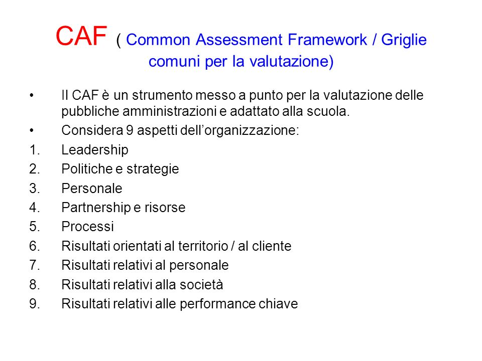 CAF ( Common Assessment Framework / Griglie comuni per la valutazione) Il CAF è un strumento messo a punto per la valutazione delle pubbliche amminist
