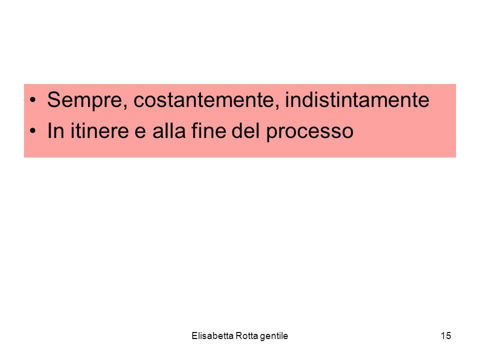 Elisabetta Rotta gentile15 Sempre, costantemente, indistintamente In itinere e alla fine del processo