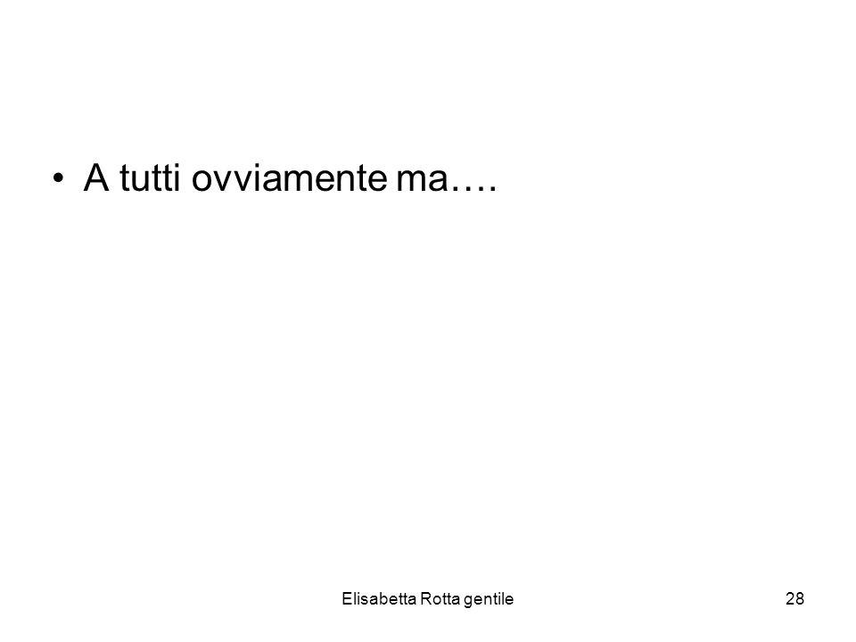 Elisabetta Rotta gentile28 A tutti ovviamente ma….