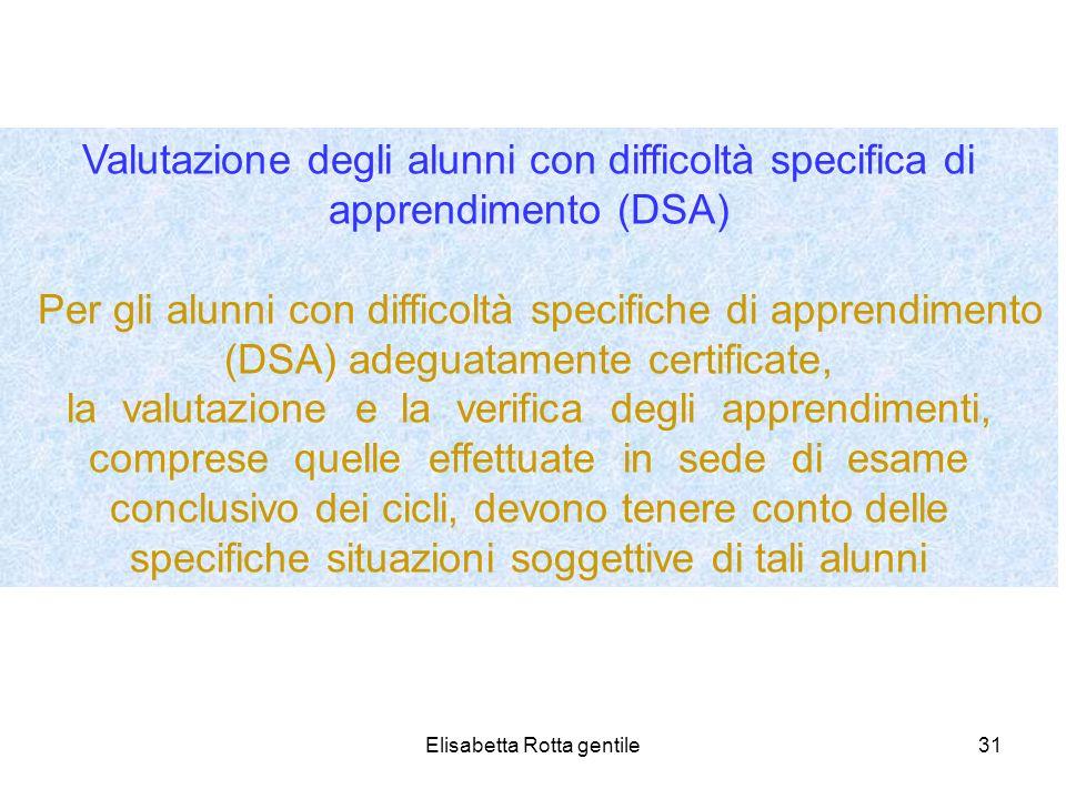 Elisabetta Rotta gentile31 Valutazione degli alunni con difficoltà specifica di apprendimento (DSA) Per gli alunni con difficoltà specifiche di appren