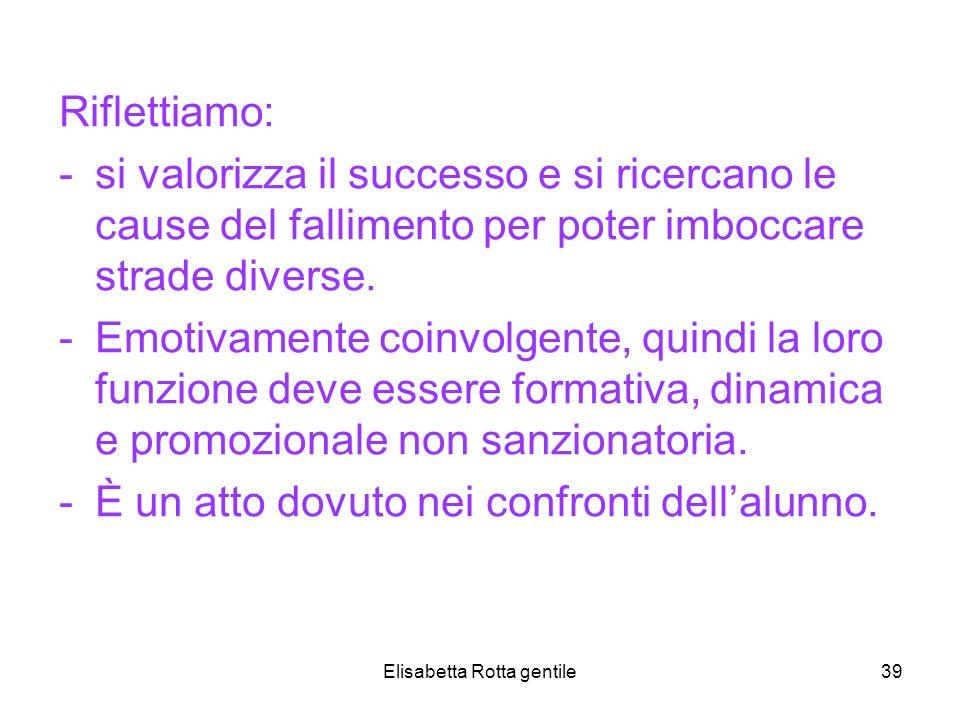 Elisabetta Rotta gentile39 Riflettiamo: -si valorizza il successo e si ricercano le cause del fallimento per poter imboccare strade diverse. -Emotivam