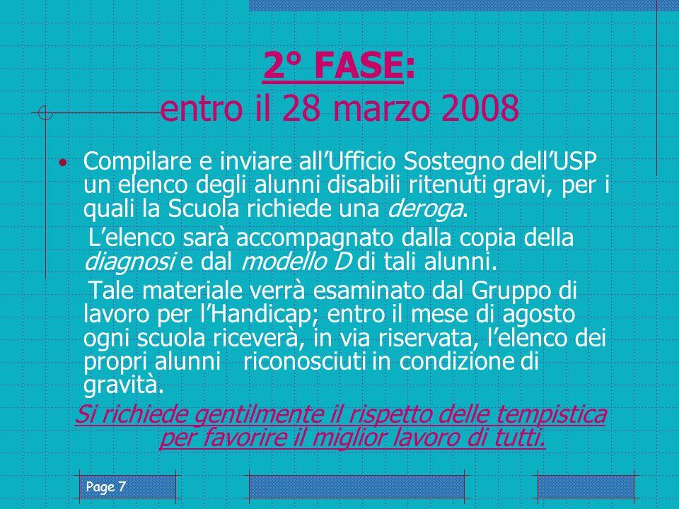 Page 7 2° FASE: entro il 28 marzo 2008 Compilare e inviare allUfficio Sostegno dellUSP un elenco degli alunni disabili ritenuti gravi, per i quali la Scuola richiede una deroga.