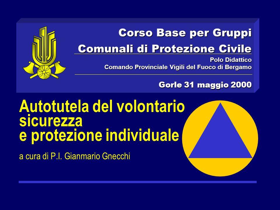 Corso Base per Gruppi Comunali di Protezione Civile Polo Didattico Comando Provinciale Vigili del Fuoco di Bergamo Gorle 31 maggio 2000 Autotutela del volontario sicurezza e protezione individuale a cura di P.I.