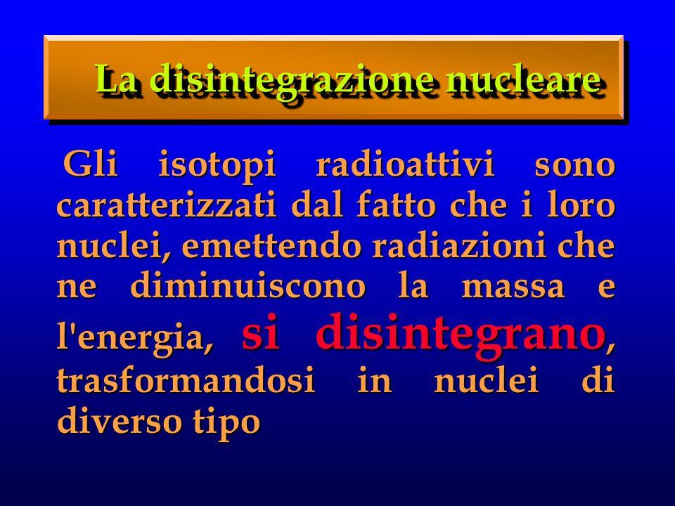 Gli isotopi radioattivi sono caratterizzati dal fatto che i loro nuclei, emettendo radiazioni che ne diminuiscono la massa e l energia, si disintegrano, trasformandosi in nuclei di diverso tipo Gli isotopi radioattivi sono caratterizzati dal fatto che i loro nuclei, emettendo radiazioni che ne diminuiscono la massa e l energia, si disintegrano, trasformandosi in nuclei di diverso tipo La disintegrazione nucleare