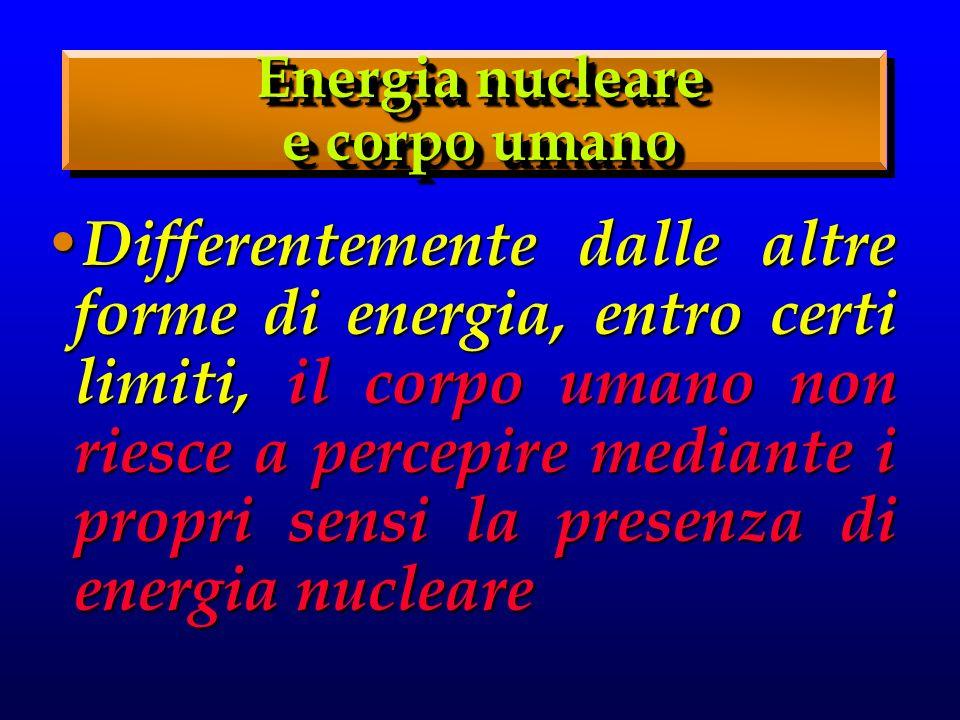 Differentemente dalle altre forme di energia, entro certi limiti, il corpo umano non riesce a percepire mediante i propri sensi la presenza di energia nucleare Differentemente dalle altre forme di energia, entro certi limiti, il corpo umano non riesce a percepire mediante i propri sensi la presenza di energia nucleare Energia nucleare e corpo umano Energia nucleare e corpo umano