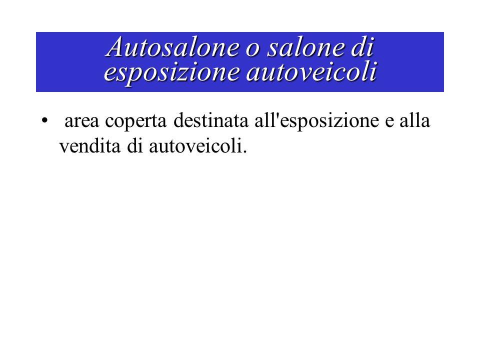 Autosalone o salone di esposizione autoveicoli area coperta destinata all'esposizione e alla vendita di autoveicoli.