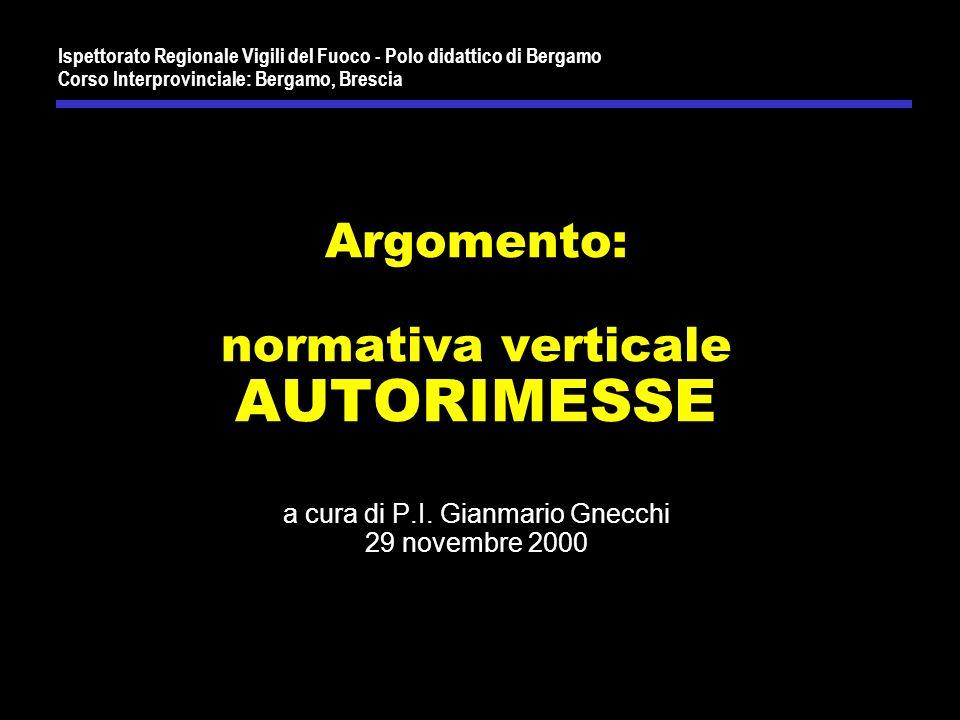 Ispettorato Regionale Vigili del Fuoco - Polo didattico di Bergamo Corso Interprovinciale: Bergamo, Brescia Argomento: normativa verticale AUTORIMESSE