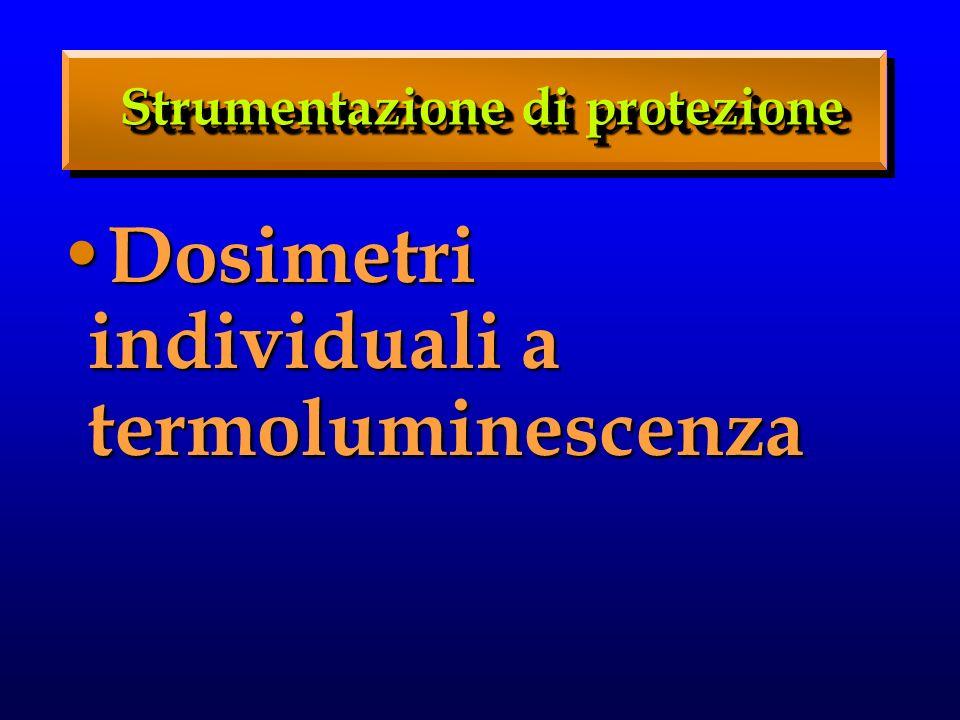 Strumentazione di protezione Dosimetri individuali a termoluminescenza Dosimetri individuali a termoluminescenza