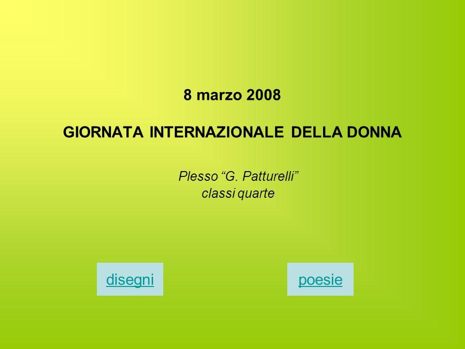 8 marzo 2008 GIORNATA INTERNAZIONALE DELLA DONNA Plesso G. Patturelli classi quarte disegnipoesie