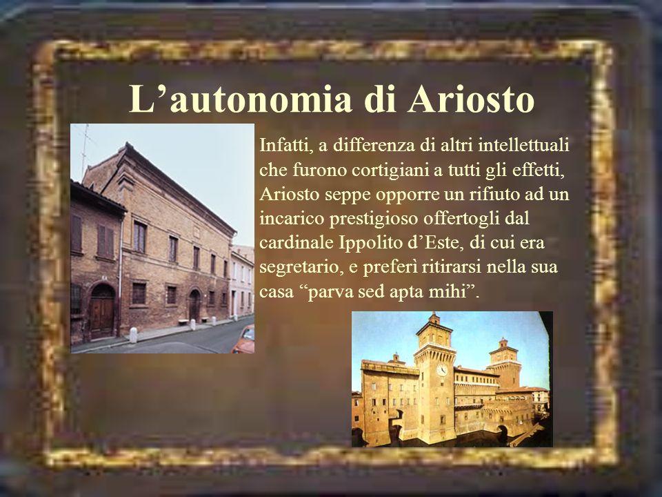 Lautonomia di Ariosto Infatti, a differenza di altri intellettuali che furono cortigiani a tutti gli effetti, Ariosto seppe opporre un rifiuto ad un i