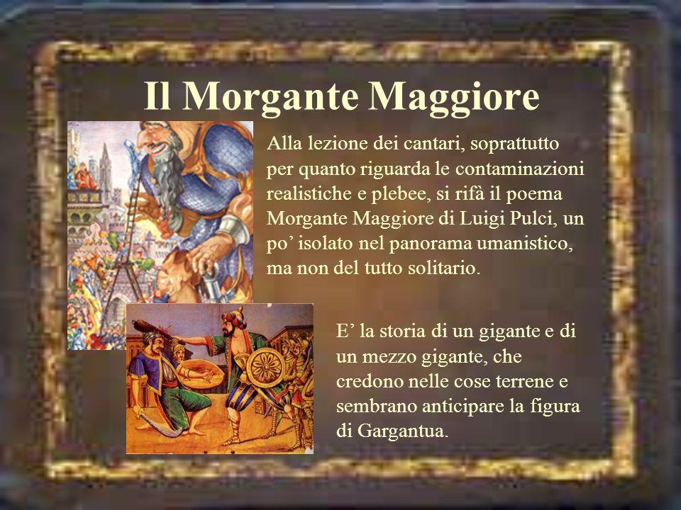 Il Morgante Maggiore Alla lezione dei cantari, soprattutto per quanto riguarda le contaminazioni realistiche e plebee, si rifà il poema Morgante Maggi