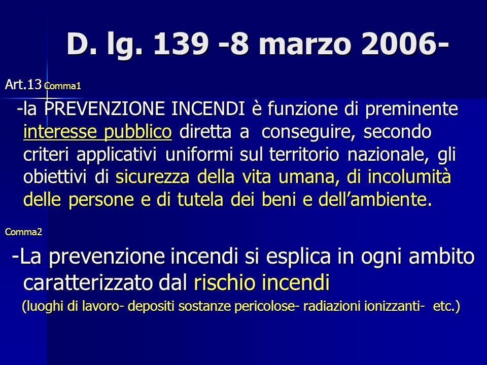 D. lg. 139 -8 marzo 2006- D. lg. 139 -8 marzo 2006- Art.13 Comma1 -la PREVENZIONE INCENDI è funzione di preminente interesse pubblico diretta a conseg