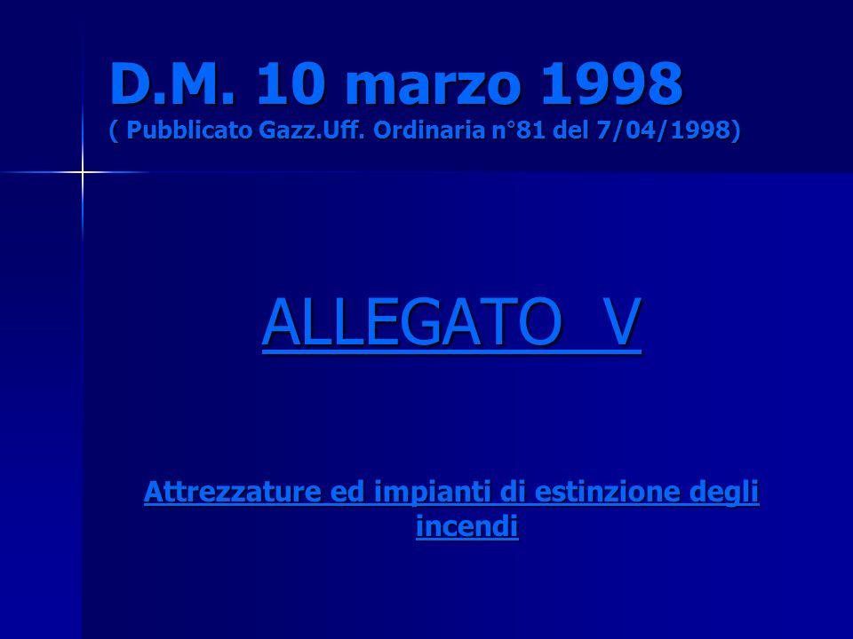 D.M. 10 marzo 1998 ( Pubblicato Gazz.Uff. Ordinaria n°81 del 7/04/1998) ALLEGATO V Attrezzature ed impianti di estinzione degli incendi