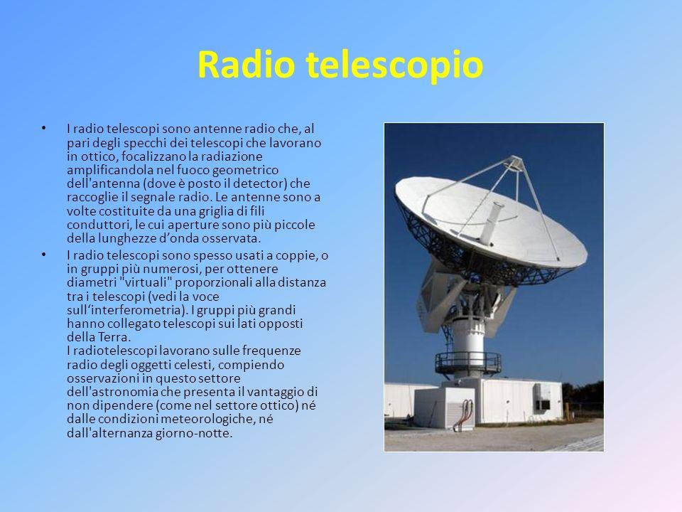 Radio telescopio I radio telescopi sono antenne radio che, al pari degli specchi dei telescopi che lavorano in ottico, focalizzano la radiazione ampli