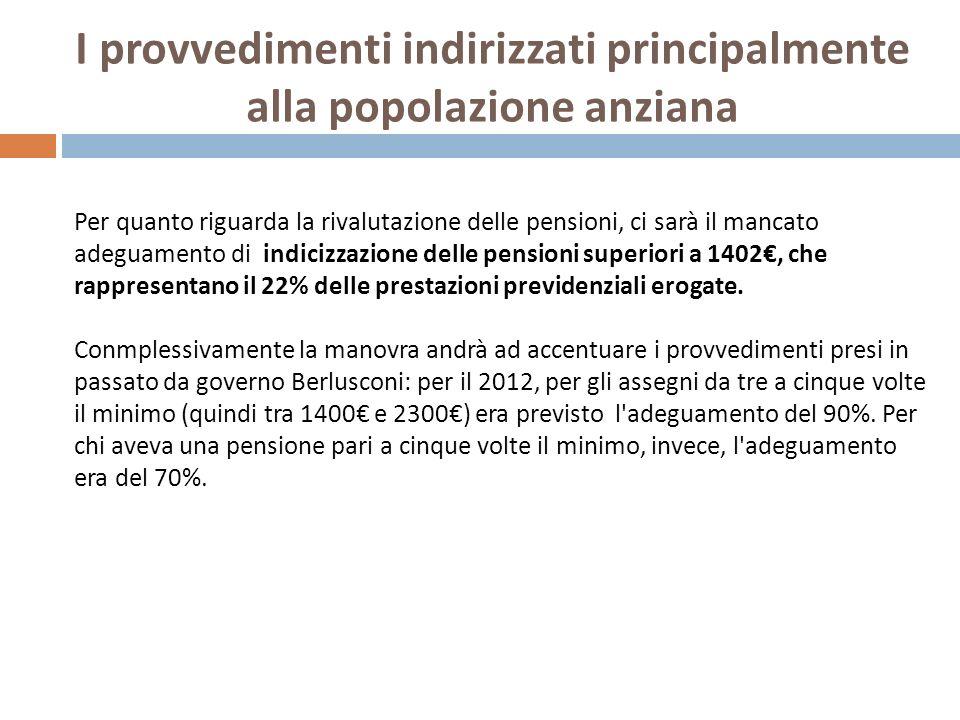 I provvedimenti indirizzati principalmente alla popolazione anziana Per quanto riguarda la rivalutazione delle pensioni, ci sarà il mancato adeguamento di indicizzazione delle pensioni superiori a 1402, che rappresentano il 22% delle prestazioni previdenziali erogate.