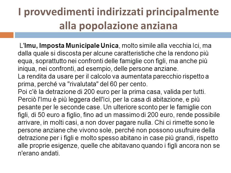 I provvedimenti indirizzati principalmente alla popolazione anziana L'Imu, Imposta Municipale Unica, molto simile alla vecchia Ici, ma dalla quale si
