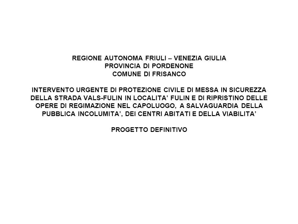 REGIONE AUTONOMA FRIULI – VENEZIA GIULIA PROVINCIA DI PORDENONE COMUNE DI FRISANCO INTERVENTO URGENTE DI PROTEZIONE CIVILE DI MESSA IN SICUREZZA DELLA STRADA VALS-FULIN IN LOCALITA FULIN E DI RIPRISTINO DELLE OPERE DI REGIMAZIONE NEL CAPOLUOGO, A SALVAGUARDIA DELLA PUBBLICA INCOLUMITA, DEI CENTRI ABITATI E DELLA VIABILITA PROGETTO DEFINITIVO