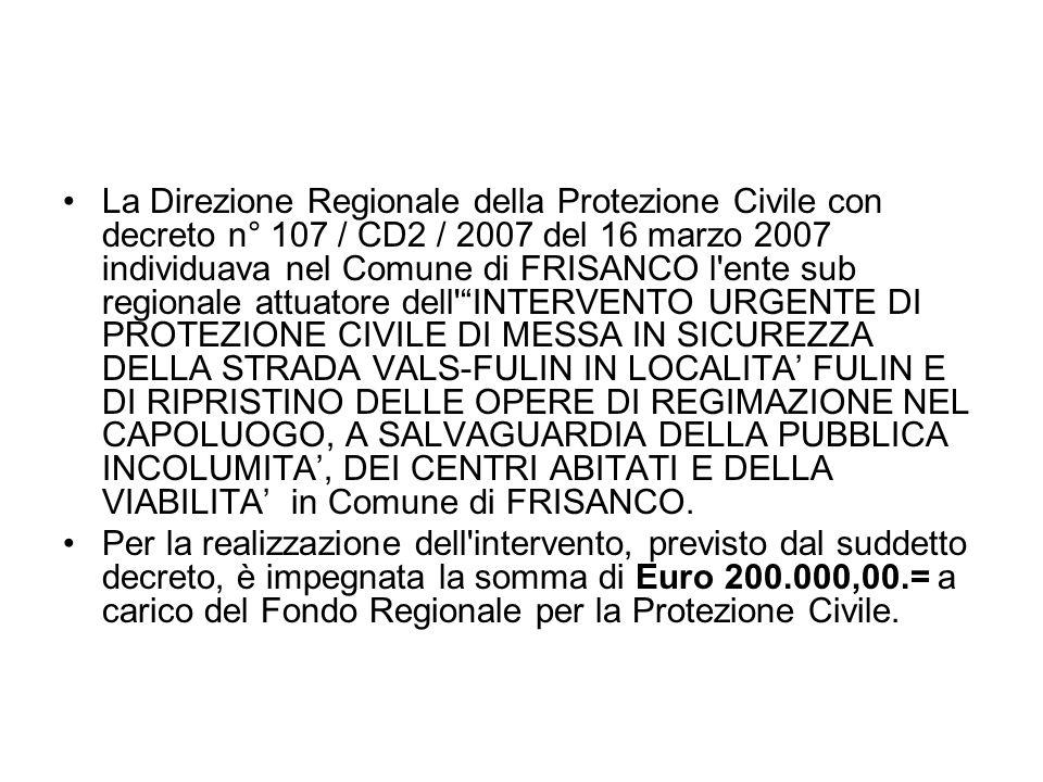 La Direzione Regionale della Protezione Civile con decreto n° 107 / CD2 / 2007 del 16 marzo 2007 individuava nel Comune di FRISANCO l ente sub regionale attuatore dell INTERVENTO URGENTE DI PROTEZIONE CIVILE DI MESSA IN SICUREZZA DELLA STRADA VALS-FULIN IN LOCALITA FULIN E DI RIPRISTINO DELLE OPERE DI REGIMAZIONE NEL CAPOLUOGO, A SALVAGUARDIA DELLA PUBBLICA INCOLUMITA, DEI CENTRI ABITATI E DELLA VIABILITA in Comune di FRISANCO.