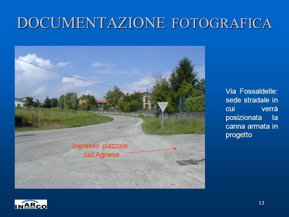 13 DOCUMENTAZIONE FOTOGRAFICA Via Fossaldelle: sede stradale in cui verrà posizionata la canna armata in progetto Ingresso piazzale dallAgnese