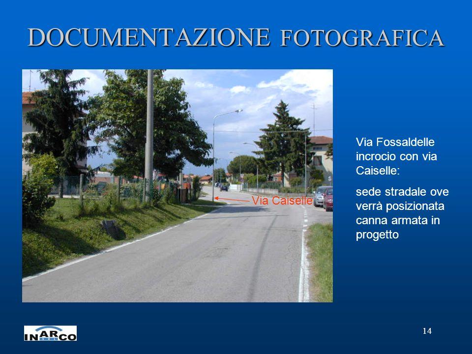 14 DOCUMENTAZIONE FOTOGRAFICA Via Fossaldelle incrocio con via Caiselle: sede stradale ove verrà posizionata canna armata in progetto Via Caiselle