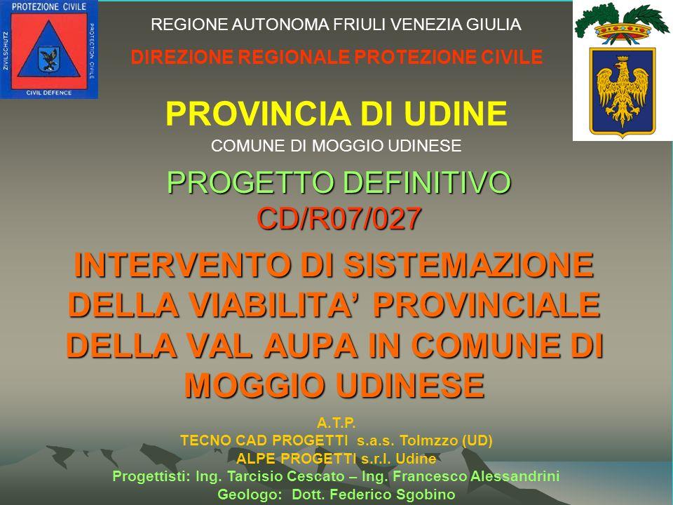 INTERVENTO DI SISTEMAZIONE DELLA VIABILITA PROVINCIALE DELLA VAL AUPA IN COMUNE DI MOGGIO UDINESE PROGETTO DEFINITIVO CD/R07/027 REGIONE AUTONOMA FRIULI VENEZIA GIULIA DIREZIONE REGIONALE PROTEZIONE CIVILE PROVINCIA DI UDINE COMUNE DI MOGGIO UDINESE A.T.P.