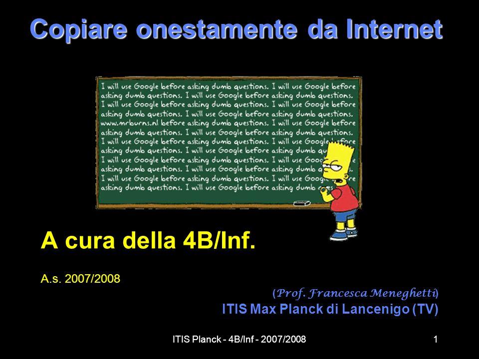 ITIS Planck - 4B/Inf - 2007/20081 Copiare onestamente da Internet A cura della 4B/Inf. A.s. 2007/2008 ( Prof. Francesca Meneghetti ) ITIS Max Planck d