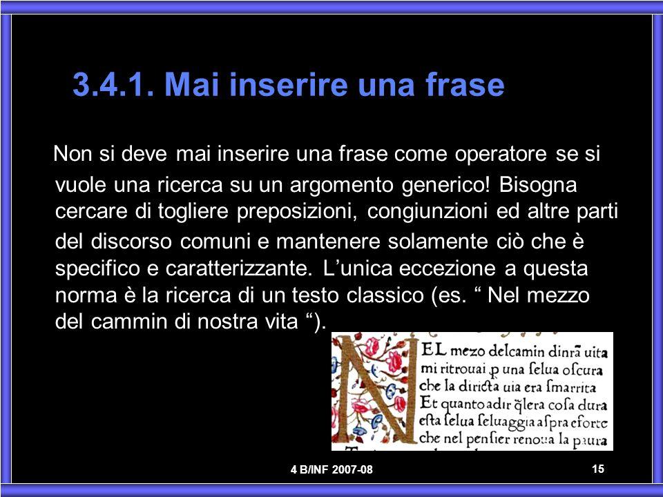 4 B/INF 2007-08 15 3.4.1. Mai inserire una frase Non si deve mai inserire una frase come operatore se si vuole una ricerca su un argomento generico! B