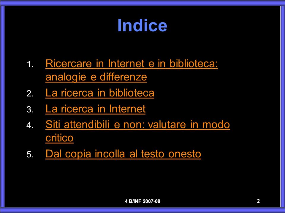 4 B/INF 2007-08 2 Indice 1. Ricercare in Internet e in biblioteca: analogie e differenze Ricercare in Internet e in biblioteca: analogie e differenze