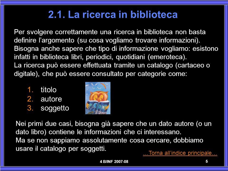 4 B/INF 2007-08 5 2.1. La ricerca in biblioteca Per svolgere correttamente una ricerca in biblioteca non basta definire largomento (su cosa vogliamo t