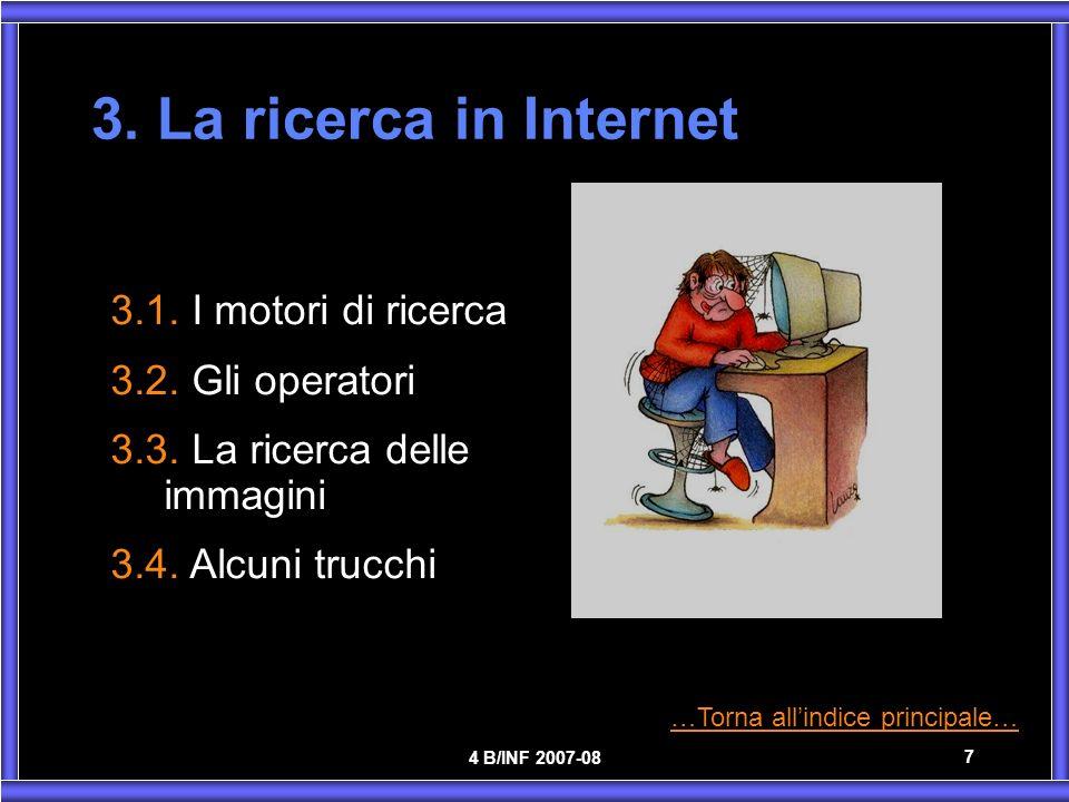 4 B/INF 2007-08 7 3. La ricerca in Internet 3.1. I motori di ricerca 3.2. Gli operatori 3.3. La ricerca delle immagini 3.4. Alcuni trucchi …Torna alli