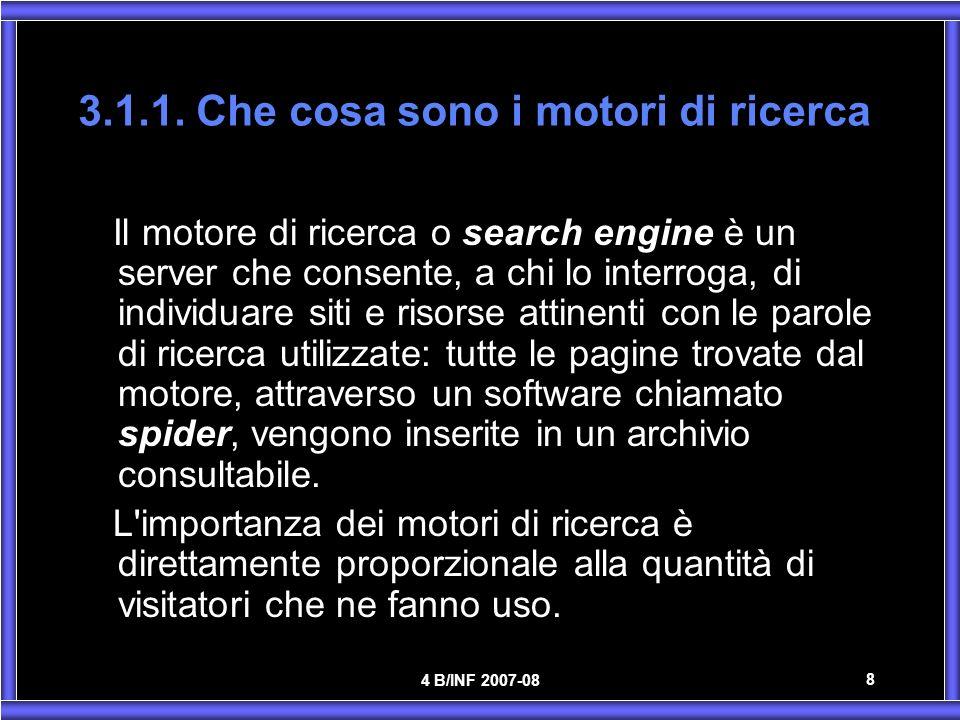4 B/INF 2007-08 8 3.1.1. Che cosa sono i motori di ricerca Il motore di ricerca o search engine è un server che consente, a chi lo interroga, di indiv