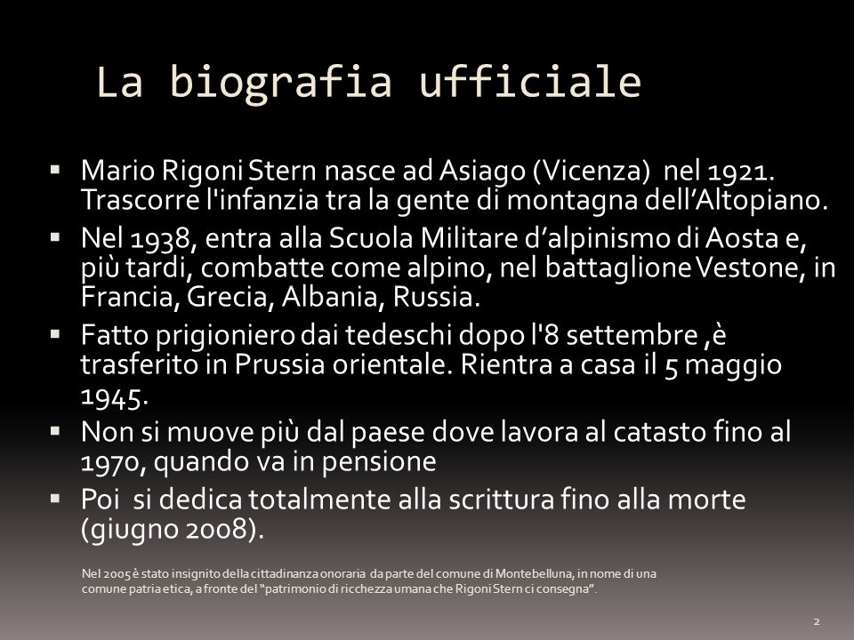 La biografia ufficiale Mario Rigoni Stern nasce ad Asiago (Vicenza) nel 1921. Trascorre l'infanzia tra la gente di montagna dellAltopiano. Nel 1938, e