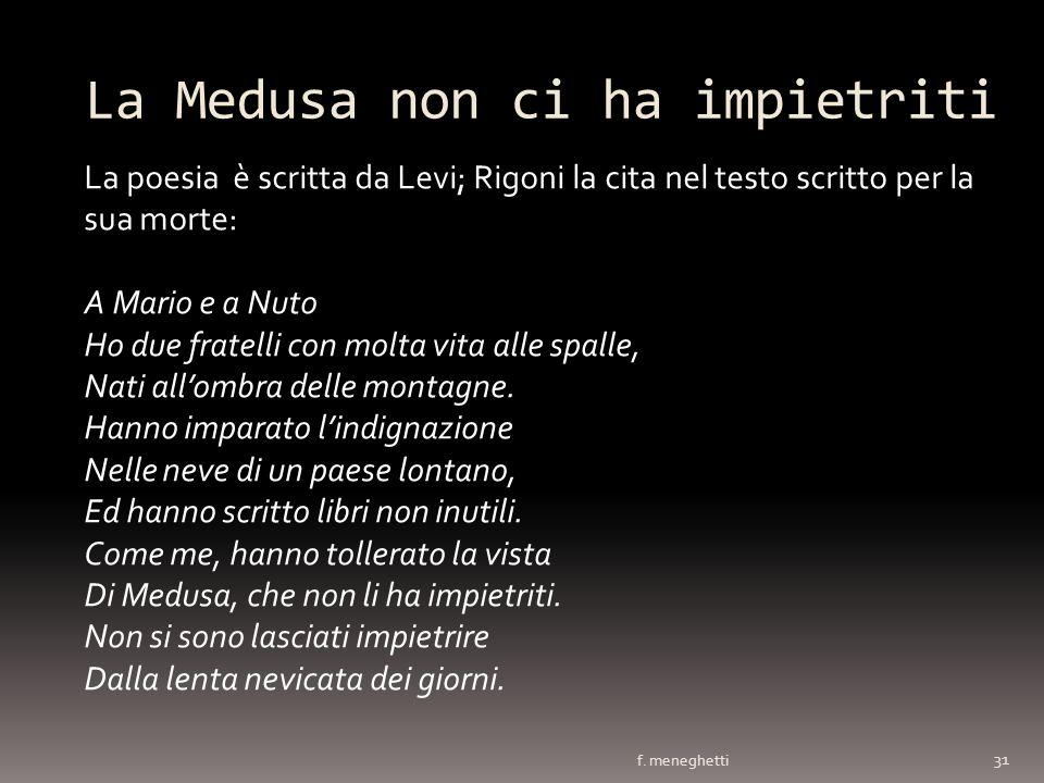 La Medusa non ci ha impietriti f. meneghetti 31 La poesia è scritta da Levi; Rigoni la cita nel testo scritto per la sua morte: A Mario e a Nuto Ho du