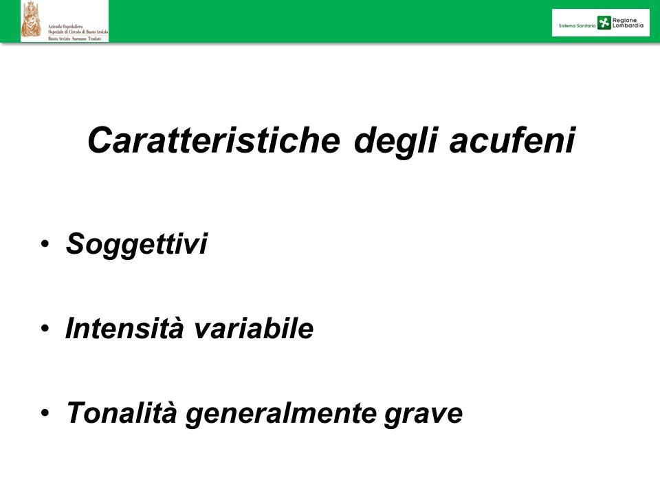 Caratteristiche degli acufeni Soggettivi Intensità variabile Tonalità generalmente grave