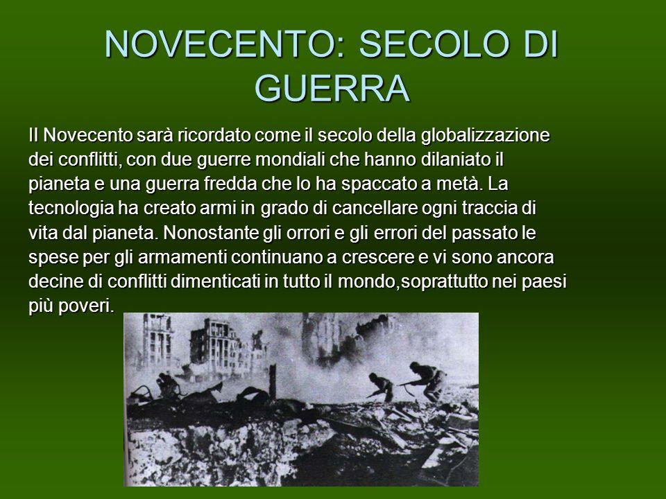 NOVECENTO: SECOLO DI GUERRA Il Novecento sarà ricordato come il secolo della globalizzazione dei conflitti, con due guerre mondiali che hanno dilaniat