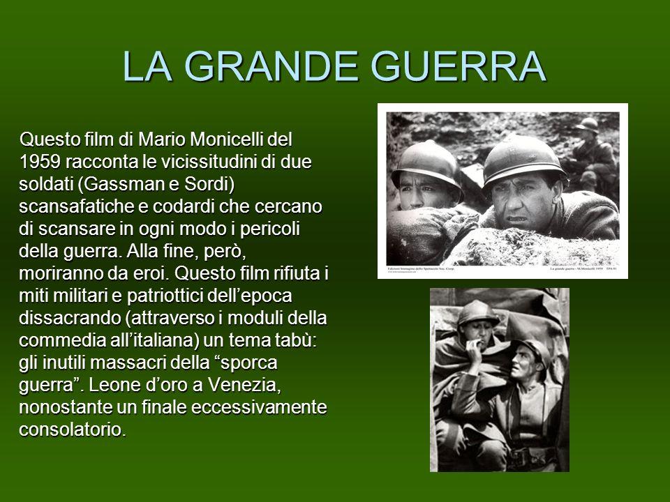 LA GRANDE GUERRA Questo film di Mario Monicelli del 1959 racconta le vicissitudini di due soldati (Gassman e Sordi) scansafatiche e codardi che cercan