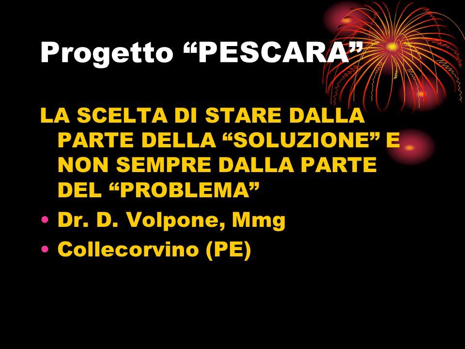 Progetto PESCARA LA SCELTA DI STARE DALLA PARTE DELLA SOLUZIONE E NON SEMPRE DALLA PARTE DEL PROBLEMA Dr.