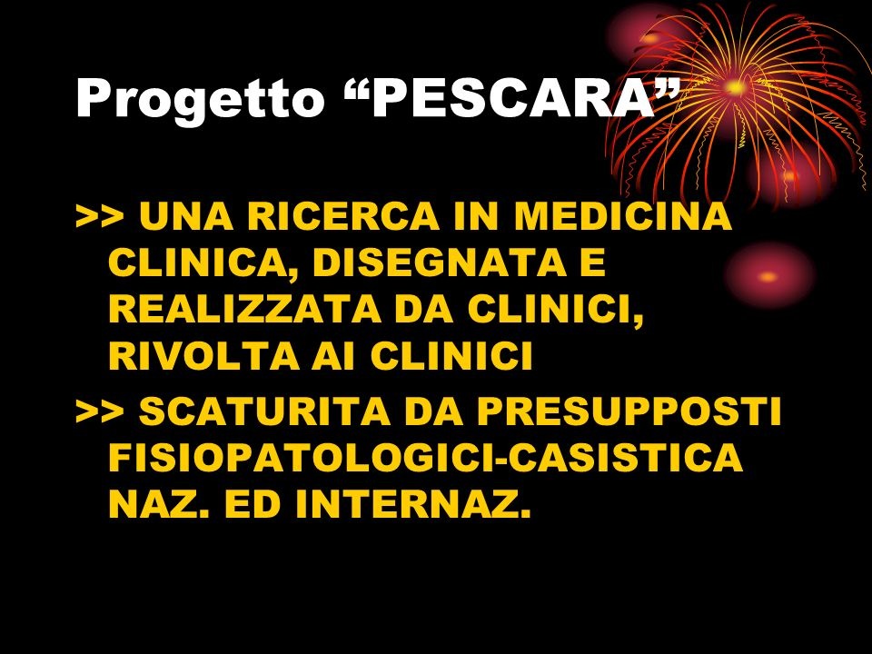 Progetto PESCARA >> UNA RICERCA IN MEDICINA CLINICA, DISEGNATA E REALIZZATA DA CLINICI, RIVOLTA AI CLINICI >> SCATURITA DA PRESUPPOSTI FISIOPATOLOGICI-CASISTICA NAZ.
